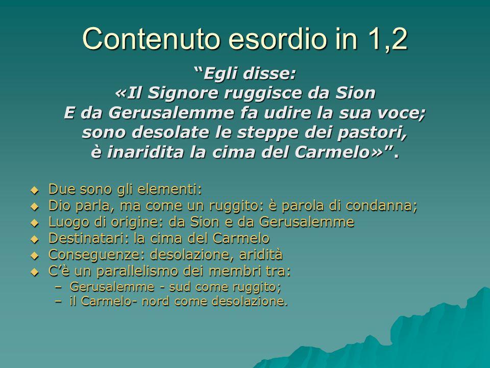 Contenuto esordio in 1,2 Egli disse:Egli disse: «Il Signore ruggisce da Sion E da Gerusalemme fa udire la sua voce; sono desolate le steppe dei pastor