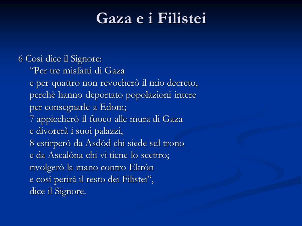 Gaza e i Filistei 6 Così dice il Signore: Per tre misfatti di Gaza e per quattro non revocherò il mio decreto, perchè hanno deportato popolazioni inte