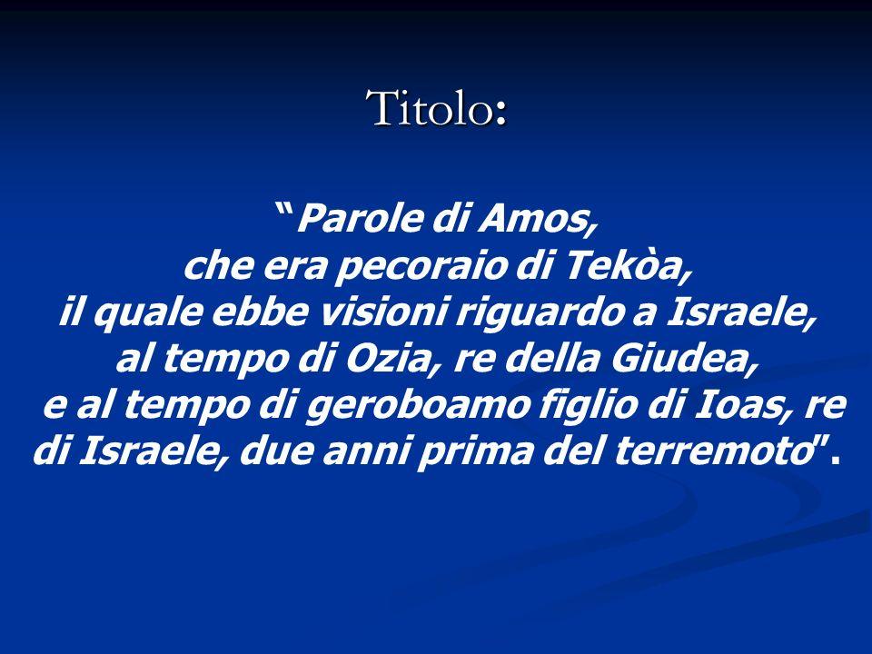 Titolo: Parole di Amos, che era pecoraio di Tekòa, il quale ebbe visioni riguardo a Israele, al tempo di Ozia, re della Giudea, e al tempo di geroboam
