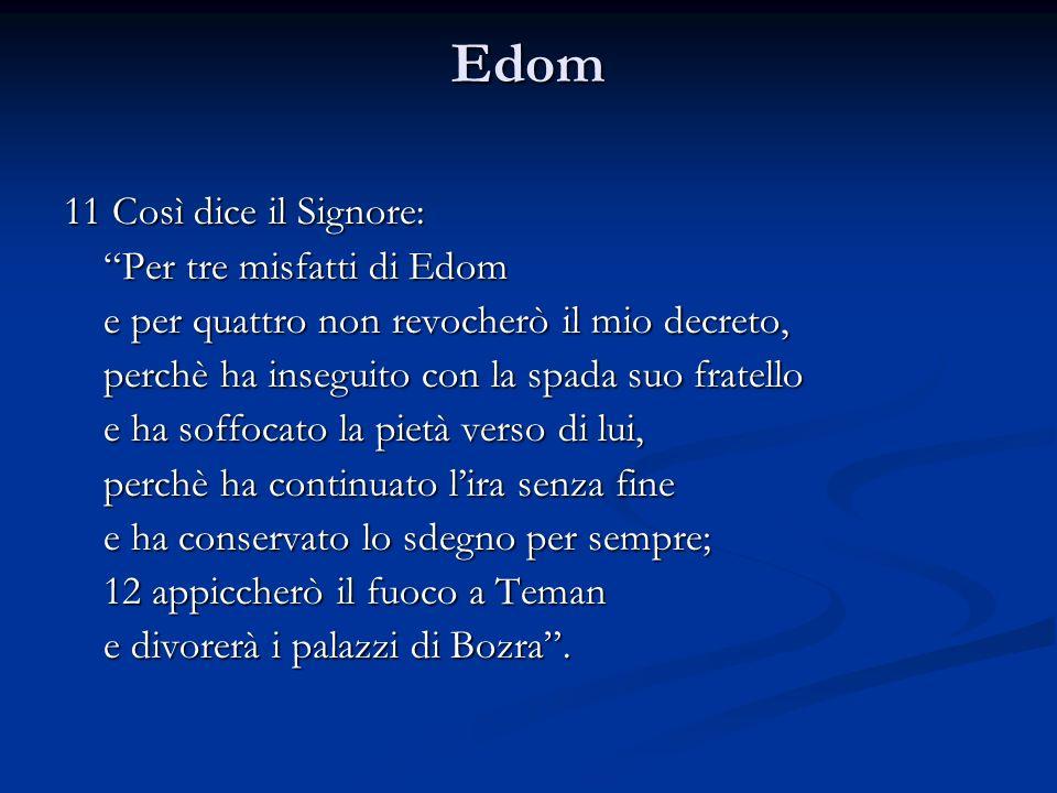Edom 11 Così dice il Signore: Per tre misfatti di Edom e per quattro non revocherò il mio decreto, perchè ha inseguito con la spada suo fratello e ha