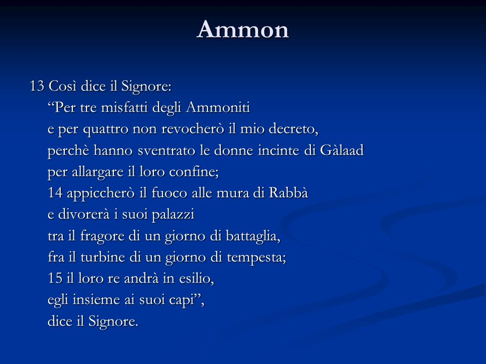 Ammon 13 Così dice il Signore: Per tre misfatti degli Ammoniti e per quattro non revocherò il mio decreto, perchè hanno sventrato le donne incinte di