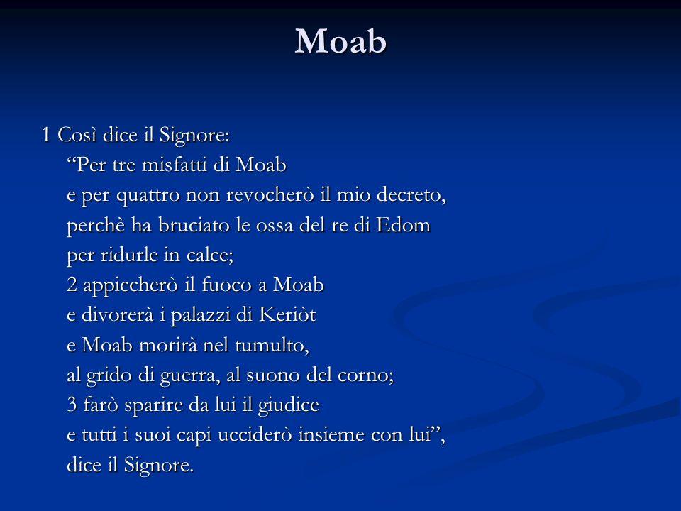 Moab 1 Così dice il Signore: Per tre misfatti di Moab e per quattro non revocherò il mio decreto, perchè ha bruciato le ossa del re di Edom per ridurl