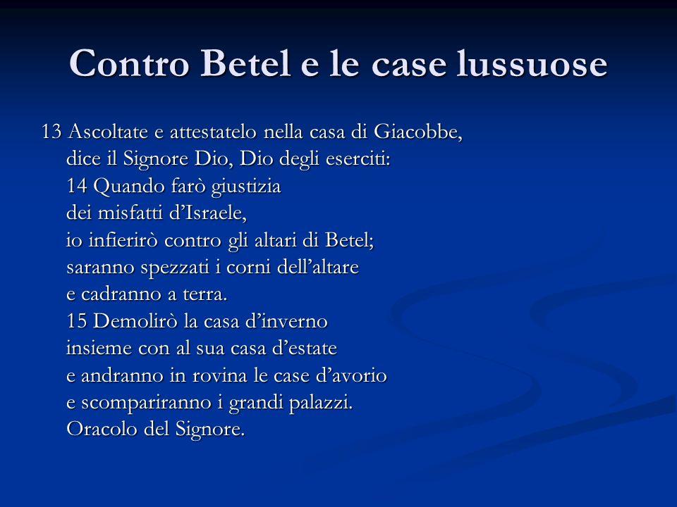 Contro Betel e le case lussuose 13 Ascoltate e attestatelo nella casa di Giacobbe, dice il Signore Dio, Dio degli eserciti: 14 Quando farò giustizia d