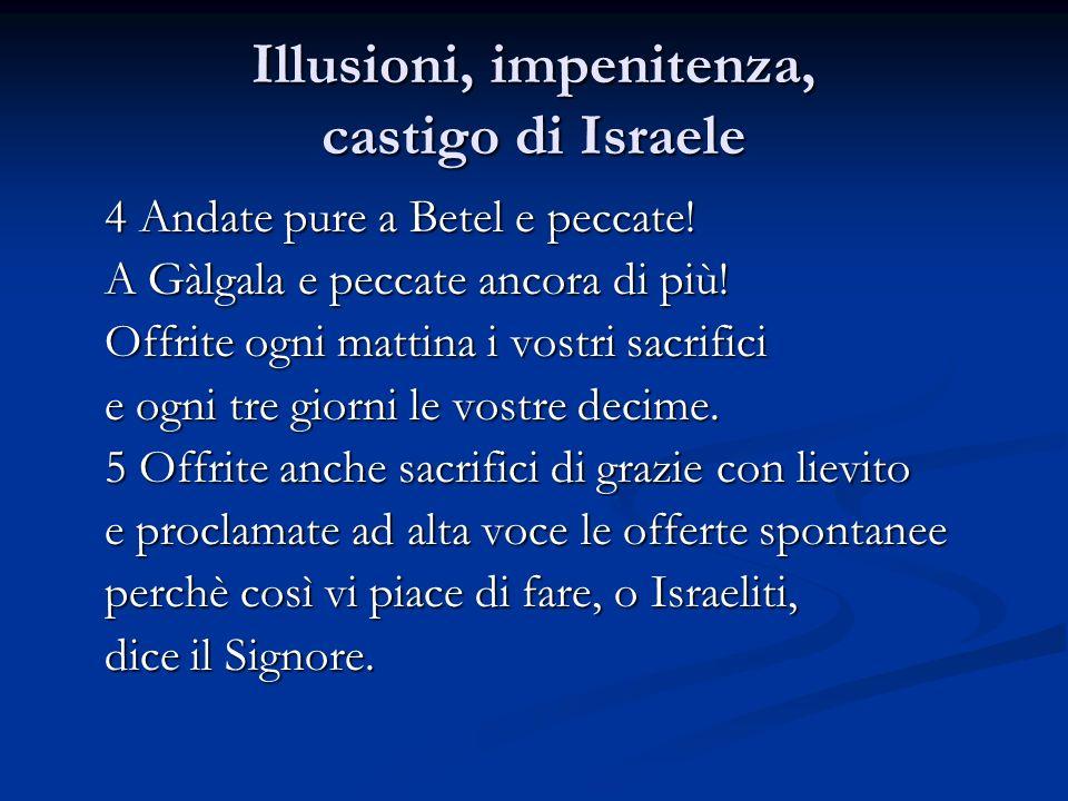 Illusioni, impenitenza, castigo di Israele 4 Andate pure a Betel e peccate! A Gàlgala e peccate ancora di più! Offrite ogni mattina i vostri sacrifici