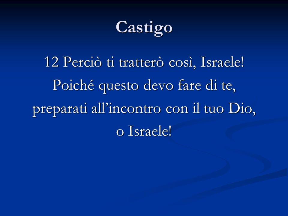 Castigo 12 Perciò ti tratterò così, Israele! Poiché questo devo fare di te, preparati allincontro con il tuo Dio, o Israele!