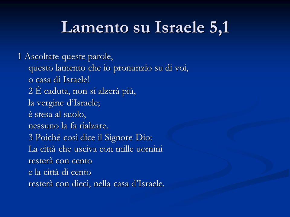 Lamento su Israele 5,1 1 Ascoltate queste parole, questo lamento che io pronunzio su di voi, o casa di Israele! 2 È caduta, non si alzerà più, la verg