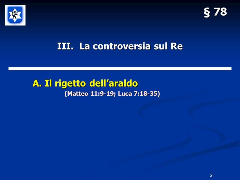 III. La controversia sul Re A. Il rigetto dellaraldo A. Il rigetto dellaraldo (Matteo 11:9-19; Luca 7:18-35) § 78 2