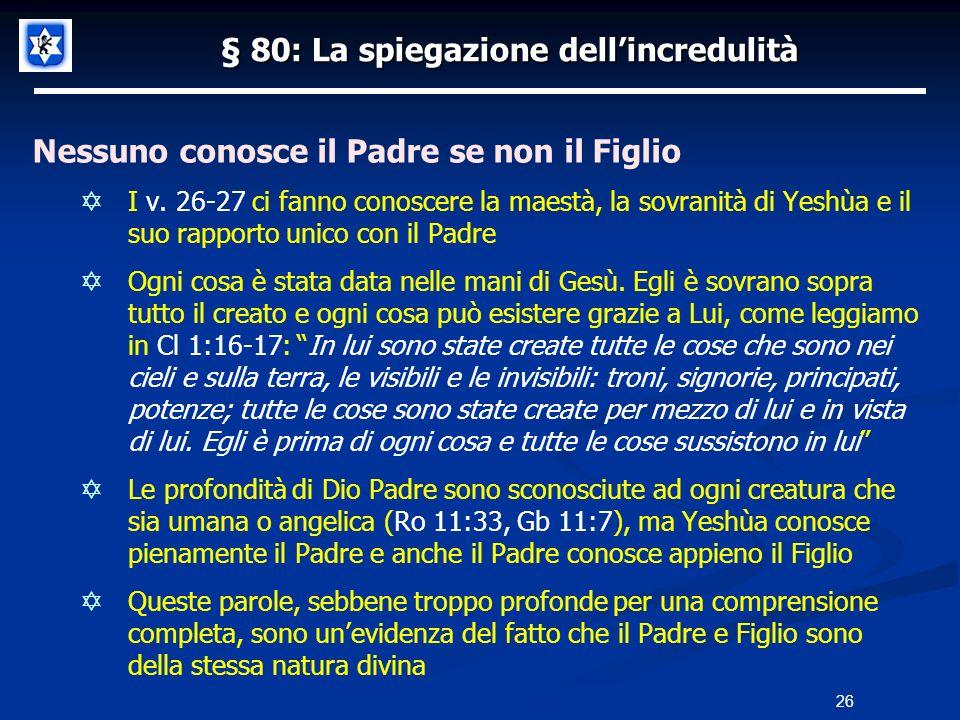 § 80: La spiegazione dellincredulità Nessuno conosce il Padre se non il Figlio I v. 26-27 ci fanno conoscere la maestà, la sovranità di Yeshùa e il su