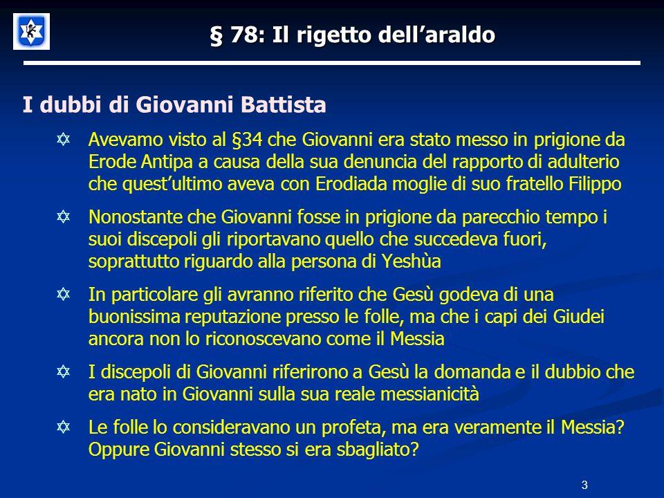 § 78: Il rigetto dellaraldo I dubbi di Giovanni Battista Avevamo visto al §34 che Giovanni era stato messo in prigione da Erode Antipa a causa della s