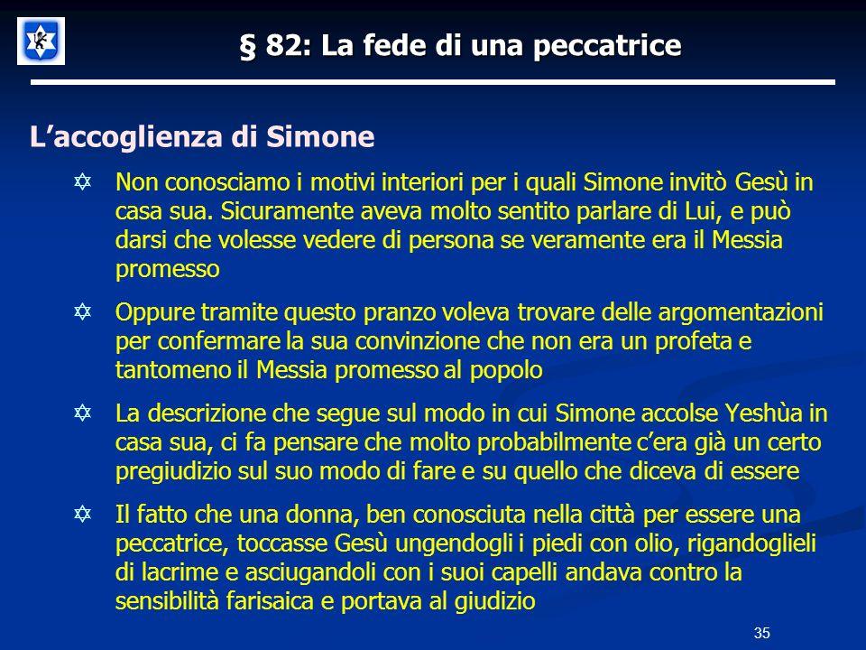 § 82: La fede di una peccatrice Laccoglienza di Simone Non conosciamo i motivi interiori per i quali Simone invitò Gesù in casa sua. Sicuramente aveva
