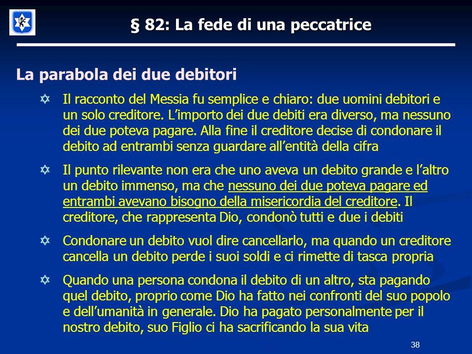 § 82: La fede di una peccatrice La parabola dei due debitori Il racconto del Messia fu semplice e chiaro: due uomini debitori e un solo creditore. Lim