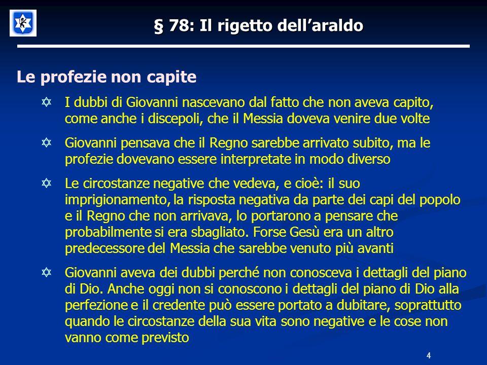 § 78: Il rigetto dellaraldo La risposta di Yeshùa Gesù non rispose direttamente alla domanda di Giovanni Battista dicendo: Sono io il Messia, ma lo portò a considerare tutte le evidenze, sia in parole che in opere, che manifestavano il carattere messianico della Sua persona Le guarigioni miracolose che faceva erano segni evidenti di una potenza divina, ma erano anche ladempimento di profezie messianiche che Gesù aveva letto nella Sinagoga di Nazaret (§39) In Isaia 61:1-2a è detto: Lo spirito del Signore, di DIO, è su di me, perché il SIGNORE mi ha unto per recare una buona notizia agli umili, per proclamare l anno di grazia del SIGNORE In Isaia 35:5-6 troviamo scritto: Allora si apriranno gli occhi dei ciechi e saranno sturati gli orecchi dei sordi; allora lo zoppo salterà come un cervo e la lingua del muto canterà di gioia; perché delle acque sgorgheranno nel deserto e dei torrenti nei luoghi solitari 5