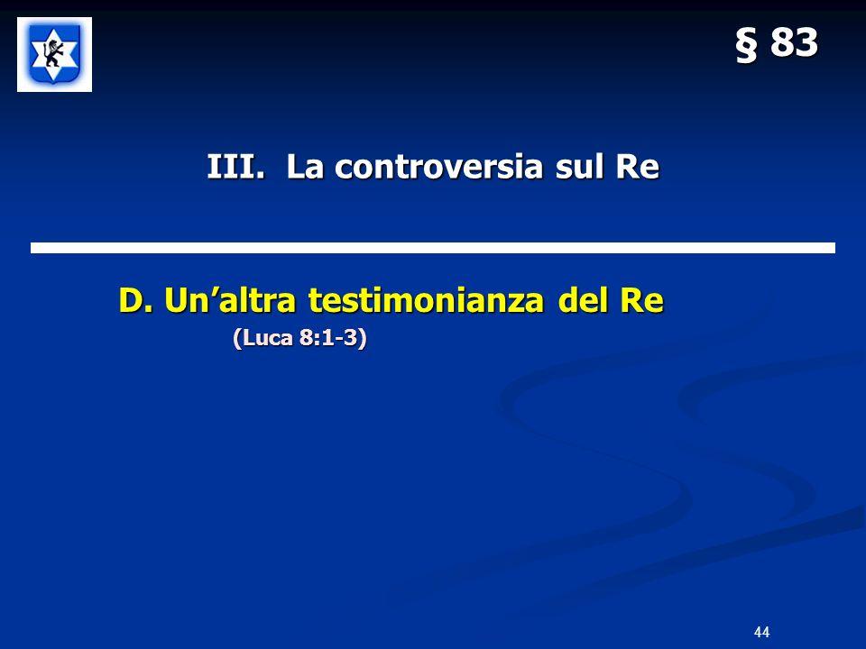 III. La controversia sul Re D. Unaltra testimonianza del Re D. Unaltra testimonianza del Re (Luca 8:1-3) § 83 44