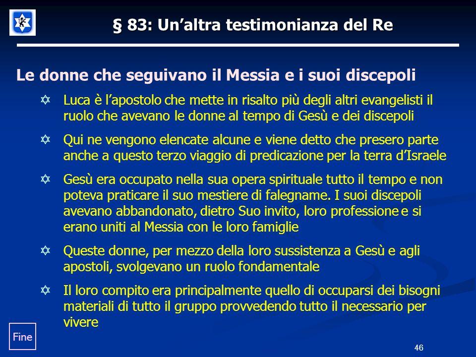 § 83: Unaltra testimonianza del Re Le donne che seguivano il Messia e i suoi discepoli Luca è lapostolo che mette in risalto più degli altri evangelis