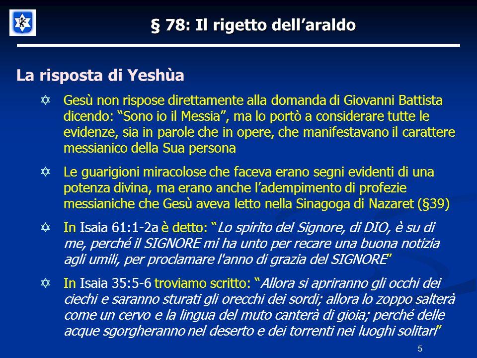 § 78: Il rigetto dellaraldo Ed ecco che se Giovanni presenta il Regno in modo molto austero arriva il rigetto con la sentenza che ha un demonio in corpo Se invece arriva Gesù che mangia e beve coi poveri e gli esclusi ecco che la sentenza è: un mangione ubriaco compagno dei peccatori nelle loro imprese In realtà il rigetto dei Farisei e degli Scribi, prima a Giovanni e poi a Gesù, era dovuto a una realtà molto semplice: entrambi non erano parte di loro, non erano Farisei Giovanni e Gesù seguivano il piano di Dio e la Sua gloria, i Farisei seguivano il loro piano religioso e la loro gloria 16 Fine