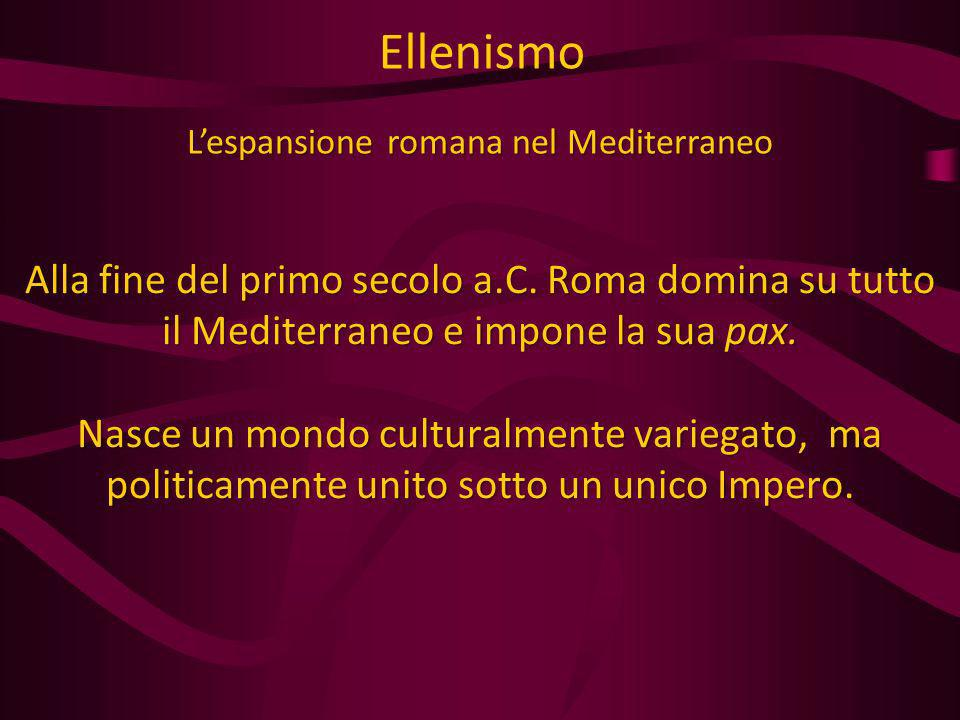 Alla fine del primo secolo a.C. Roma domina su tutto il Mediterraneo e impone la sua pax. Nasce un mondo culturalmente variegato, ma politicamente uni