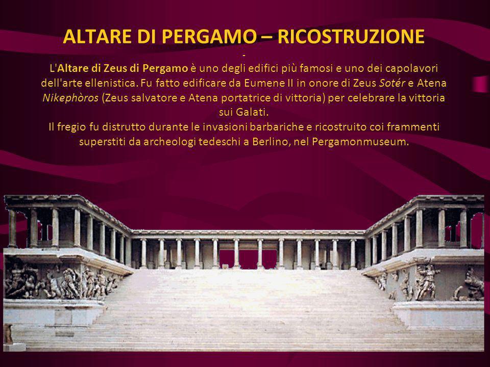 ALTARE DI PERGAMO – RICOSTRUZIONE - L'Altare di Zeus di Pergamo è uno degli edifici più famosi e uno dei capolavori dell'arte ellenistica. Fu fatto ed