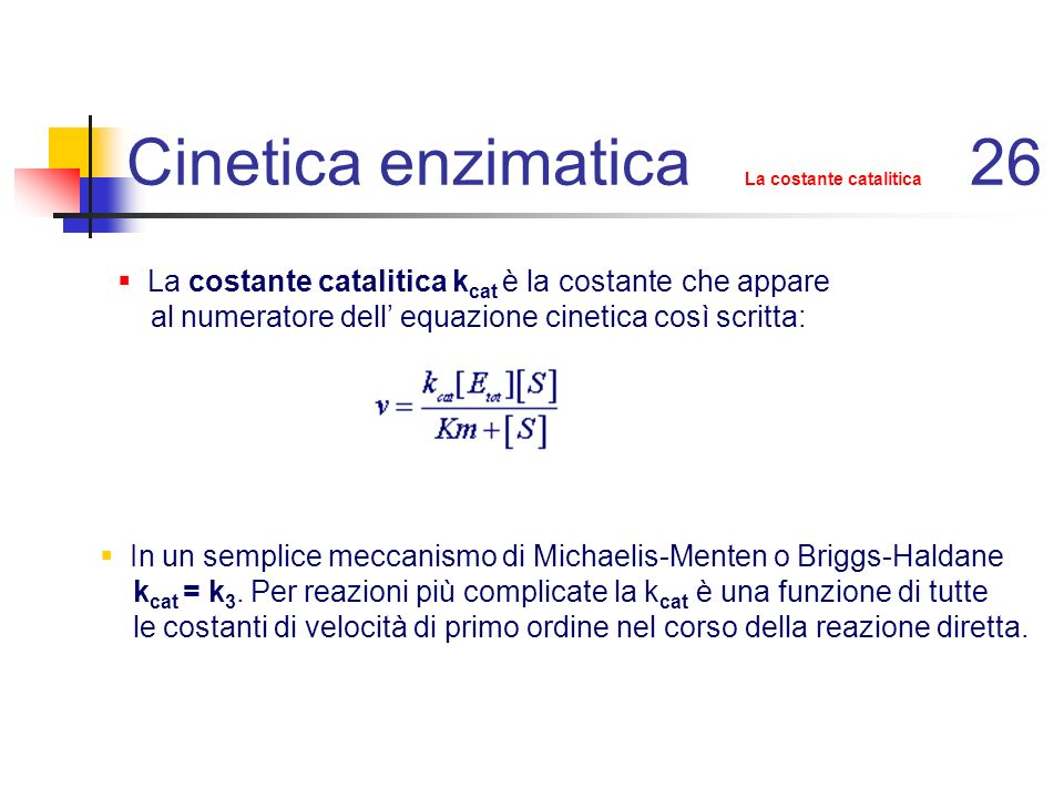 Cinetica enzimatica La costante catalitica 26 In un semplice meccanismo di Michaelis-Menten o Briggs-Haldane k cat = k 3. Per reazioni più complicate