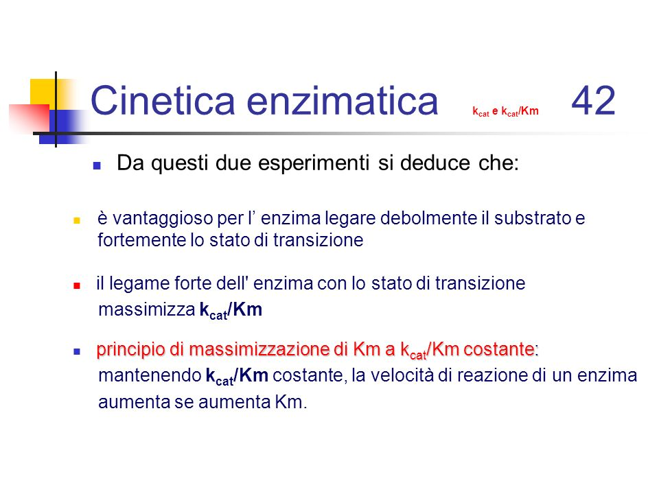 Cinetica enzimatica k cat e k cat /Km 42 Da questi due esperimenti si deduce che: è vantaggioso per l enzima legare debolmente il substrato e fortemen