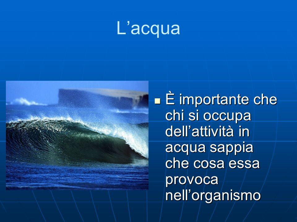 Lacqua È importante che chi si occupa dellattività in acqua sappia che cosa essa provoca nellorganismo È importante che chi si occupa dellattività in