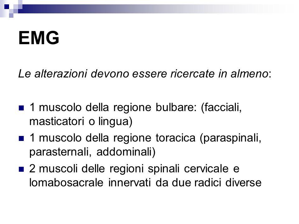 EMG Le alterazioni devono essere ricercate in almeno: 1 muscolo della regione bulbare: (facciali, masticatori o lingua) 1 muscolo della regione toraci