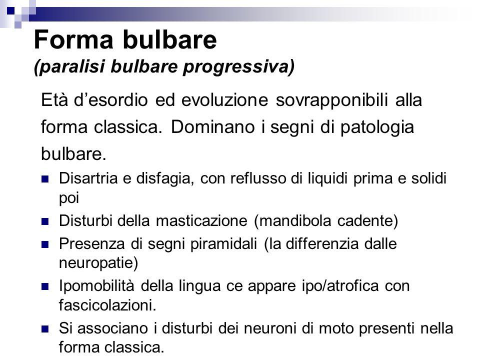 Forma bulbare (paralisi bulbare progressiva) Età desordio ed evoluzione sovrapponibili alla forma classica. Dominano i segni di patologia bulbare. Dis