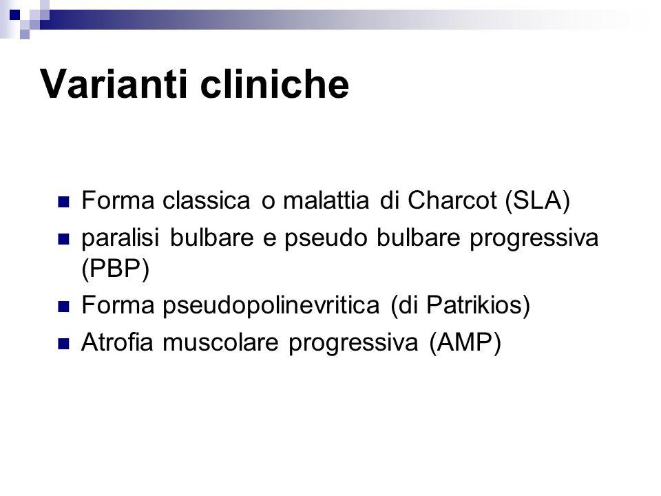 Varianti cliniche Forma classica o malattia di Charcot (SLA) paralisi bulbare e pseudo bulbare progressiva (PBP) Forma pseudopolinevritica (di Patriki