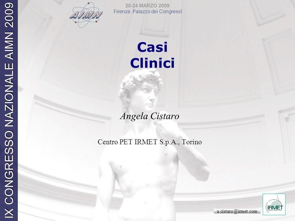20-24 MARZO 2009 Firenze, Palazzo dei CongressI IX CONGRESSO NAZIONALE AIMN 2009 Casi Clinici Angela Cistaro Centro PET IRMET S.p.A., Torino a.cistaro