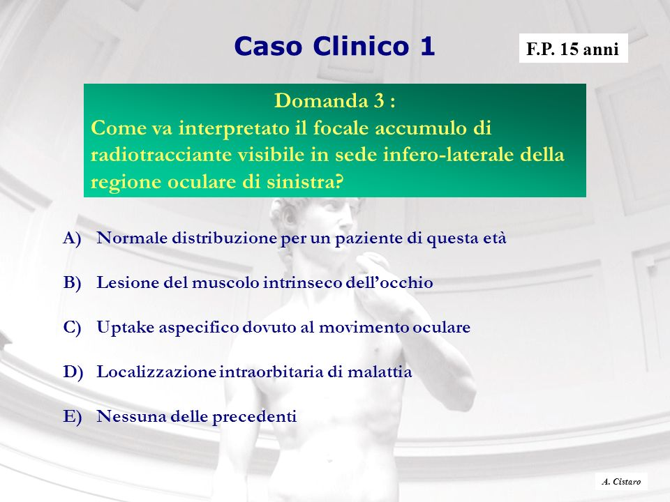 Caso Clinico 1 A)Normale distribuzione per un paziente di questa età B)Lesione del muscolo intrinseco dellocchio C)Uptake aspecifico dovuto al movimen