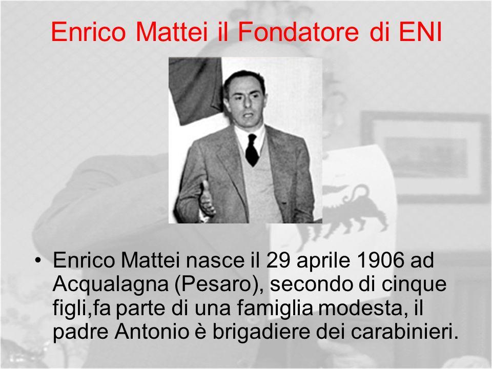 Enrico Mattei il Fondatore di ENI Enrico Mattei nasce il 29 aprile 1906 ad Acqualagna (Pesaro), secondo di cinque figli,fa parte di una famiglia modesta, il padre Antonio è brigadiere dei carabinieri.