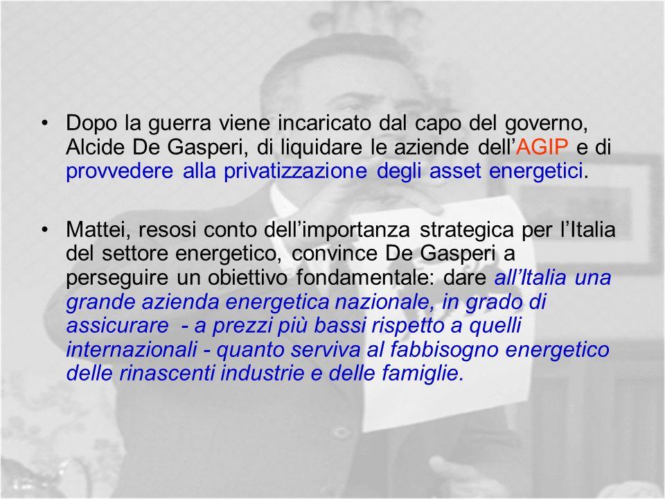 Dopo la guerra viene incaricato dal capo del governo, Alcide De Gasperi, di liquidare le aziende dellAGIP e di provvedere alla privatizzazione degli asset energetici.