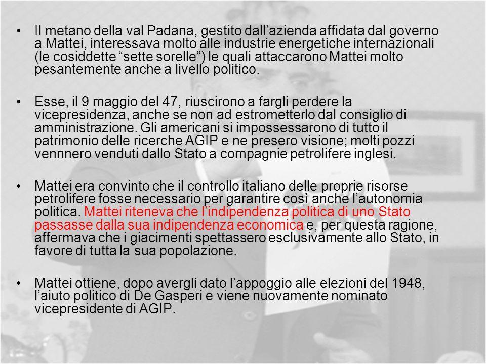 Il metano della val Padana, gestito dallazienda affidata dal governo a Mattei, interessava molto alle industrie energetiche internazionali (le cosiddette sette sorelle) le quali attaccarono Mattei molto pesantemente anche a livello politico.