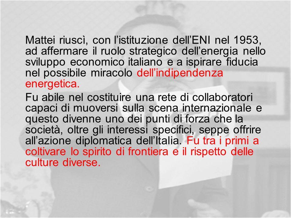 Mattei riuscì, con listituzione dellENI nel 1953, ad affermare il ruolo strategico dellenergia nello sviluppo economico italiano e a ispirare fiducia nel possibile miracolo dellindipendenza energetica.