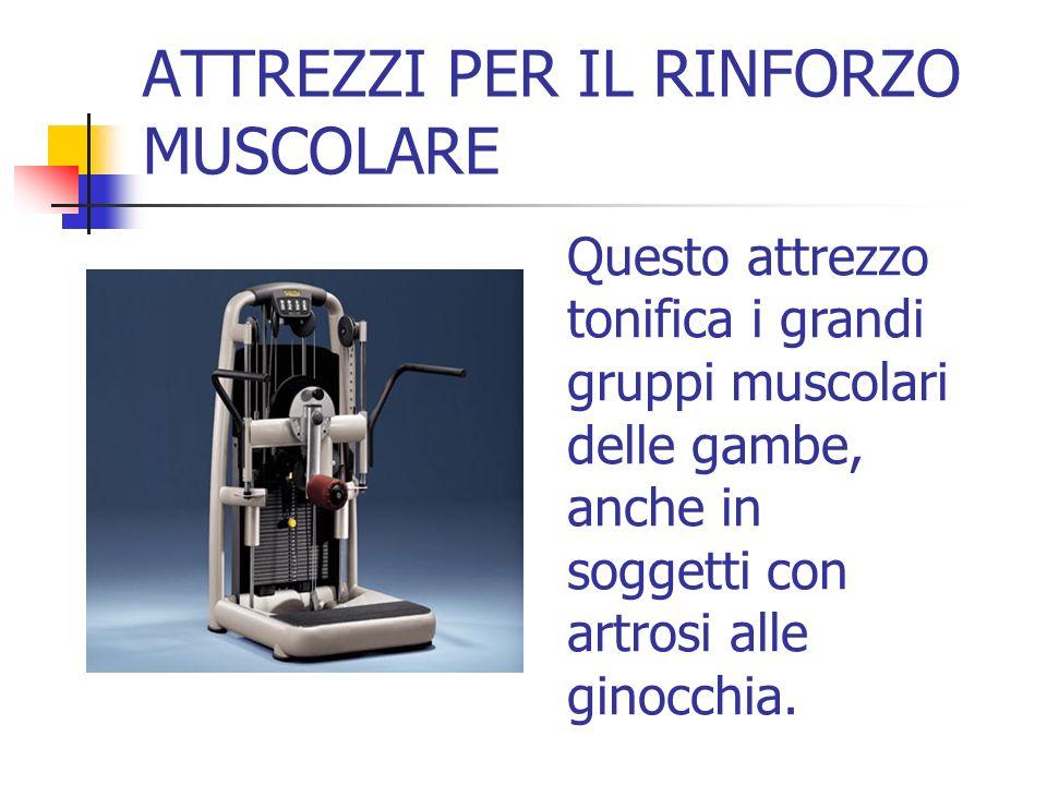 ATTREZZI PER IL RINFORZO MUSCOLARE Questo attrezzo tonifica i grandi gruppi muscolari delle gambe, anche in soggetti con artrosi alle ginocchia.