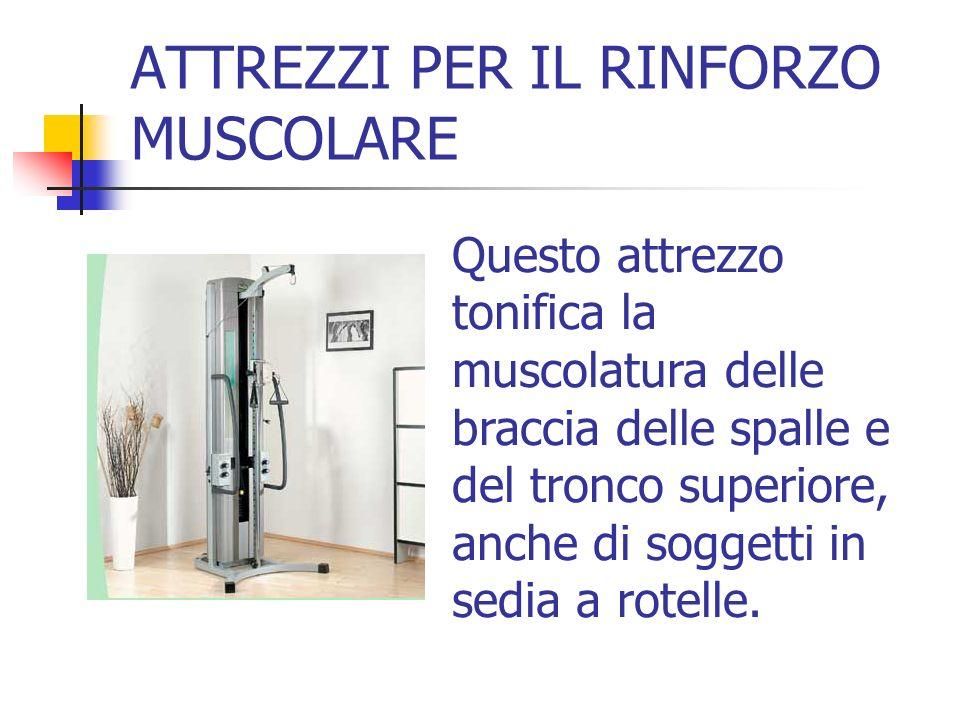 ATTREZZI PER IL RINFORZO MUSCOLARE Questo attrezzo tonifica la muscolatura delle braccia delle spalle e del tronco superiore, anche di soggetti in sed