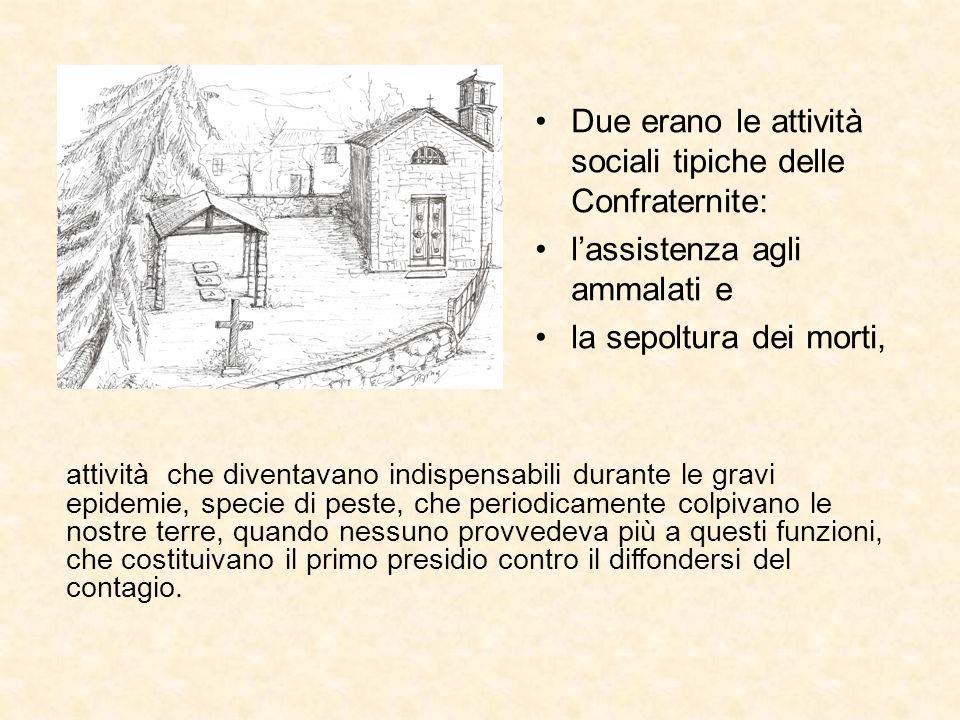 Due erano le attività sociali tipiche delle Confraternite: lassistenza agli ammalati e la sepoltura dei morti, attività che diventavano indispensabili