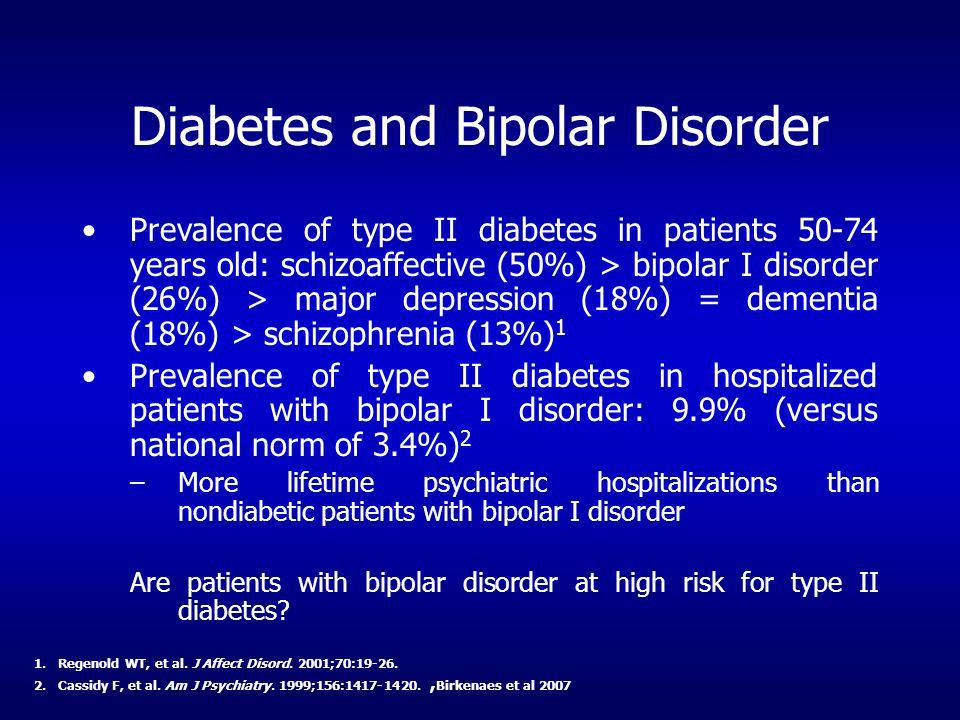 Diabetes and Bipolar Disorder Prevalence of type II diabetes in patients 50-74 years old: schizoaffective (50%) > bipolar I disorder (26%) > major dep