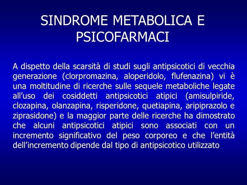 SINDROME METABOLICA E PSICOFARMACI A dispetto della scarsità di studi sugli antipsicotici di vecchia generazione (clorpromazina, aloperidolo, flufenazina) vi è una moltitudine di ricerche sulle sequele metaboliche legate alluso dei cosiddetti antipsicotici atipici (amisulpiride, clozapina, olanzapina, risperidone, quetiapina, aripiprazolo e ziprasidone) e la maggior parte delle ricerche ha dimostrato che alcuni antipsicotici atipici sono associati con un incremento significativo del peso corporeo e che lentità dellincremento dipende dal tipo di antipsicotico utilizzato