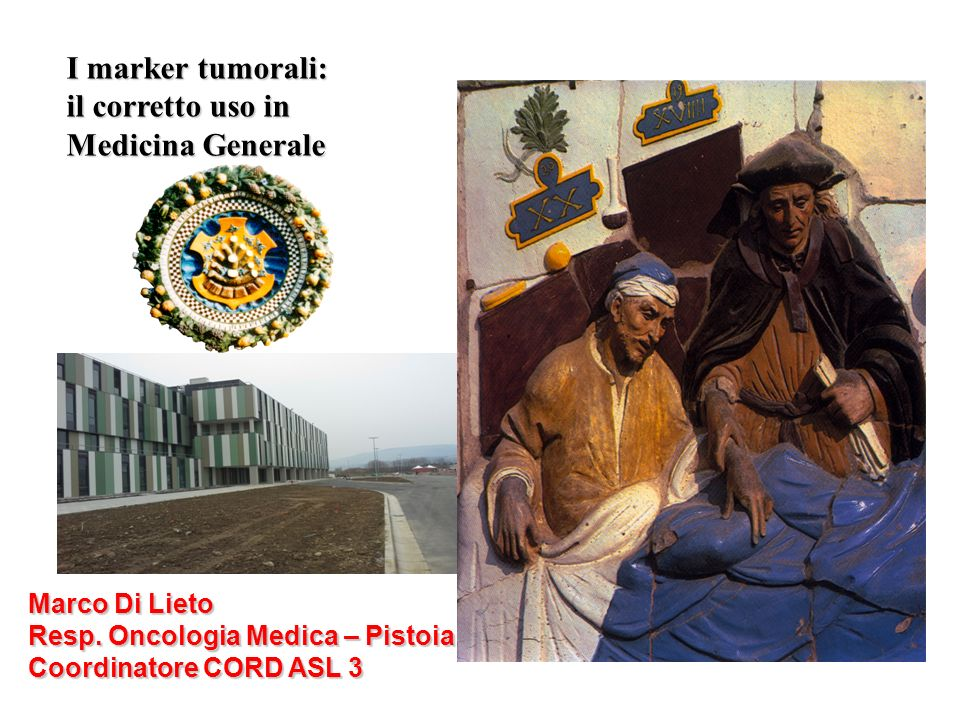 I marker tumorali: il corretto uso in Medicina Generale Marco Di Lieto Resp. Oncologia Medica – Pistoia Coordinatore CORD ASL 3