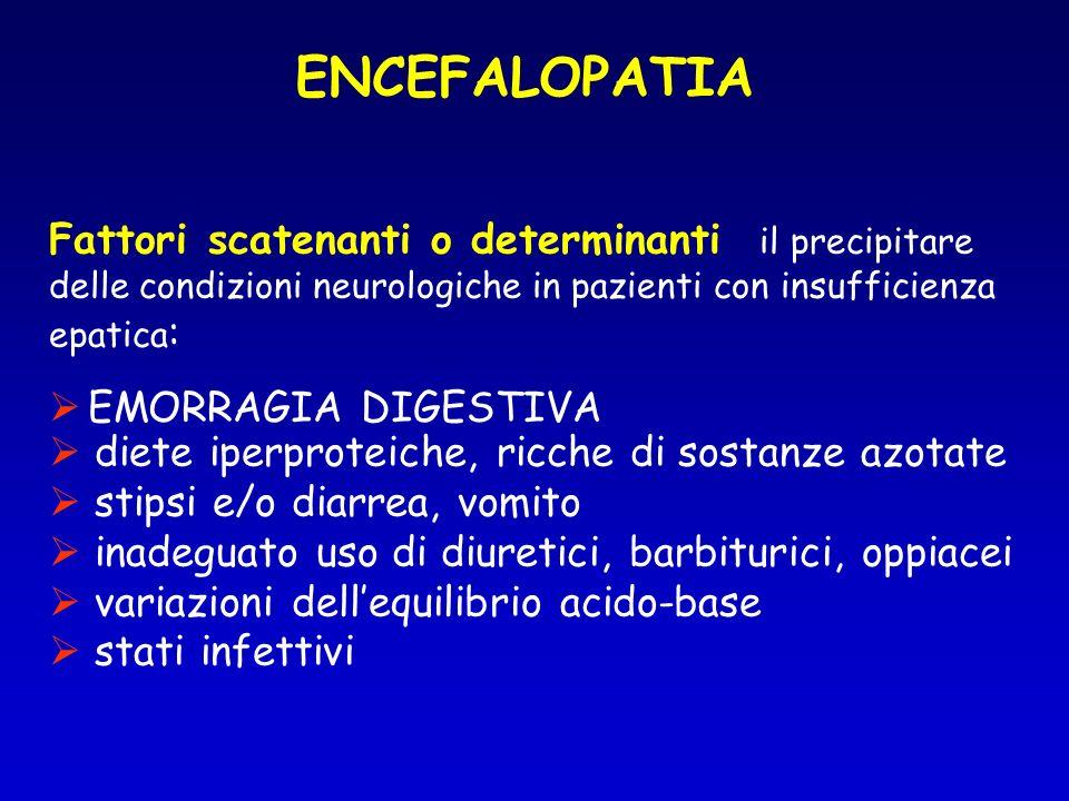 ENCEFALOPATIA Fattori scatenanti o determinanti il precipitare delle condizioni neurologiche in pazienti con insufficienza epatica : EMORRAGIA DIGESTIVA diete iperproteiche, ricche di sostanze azotate stipsi e/o diarrea, vomito inadeguato uso di diuretici, barbiturici, oppiacei variazioni dellequilibrio acido-base stati infettivi