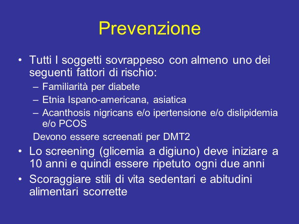 Prevenzione Tutti I soggetti sovrappeso con almeno uno dei seguenti fattori di rischio: –Familiarità per diabete –Etnia Ispano-americana, asiatica –Ac