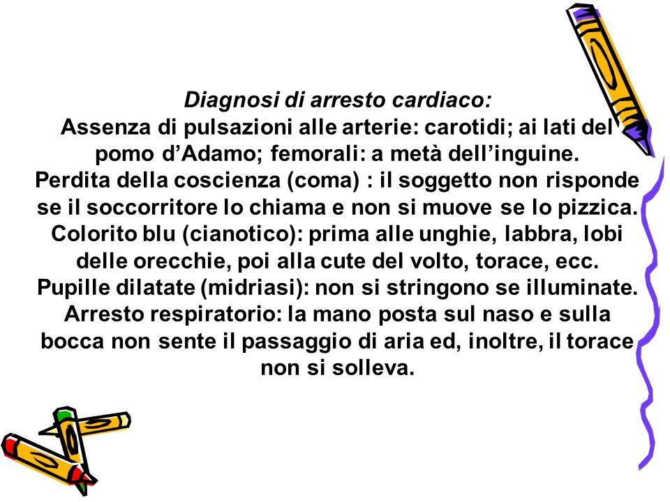 Diagnosi di arresto cardiaco: Assenza di pulsazioni alle arterie: carotidi; ai lati del pomo dAdamo; femorali: a metà dellinguine. Perdita della cosci