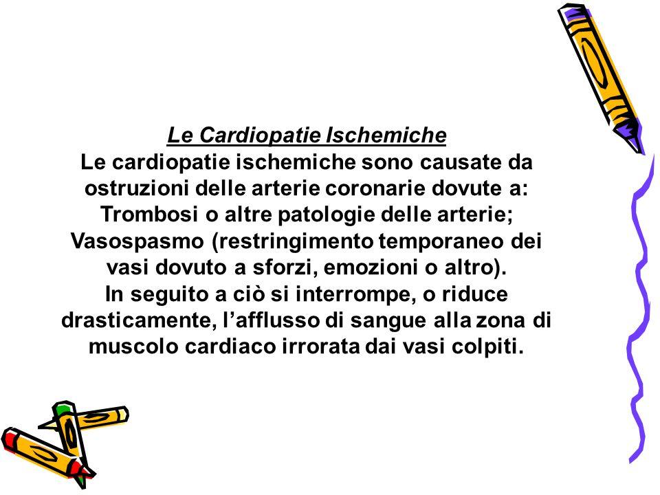 Le Cardiopatie Ischemiche Le cardiopatie ischemiche sono causate da ostruzioni delle arterie coronarie dovute a: Trombosi o altre patologie delle arte