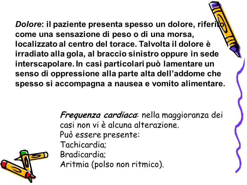 Dolore: il paziente presenta spesso un dolore, riferito come una sensazione di peso o di una morsa, localizzato al centro del torace. Talvolta il dolo