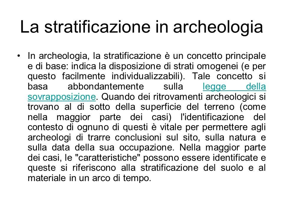 La stratificazione in archeologia In archeologia, la stratificazione è un concetto principale e di base: indica la disposizione di strati omogenei (e