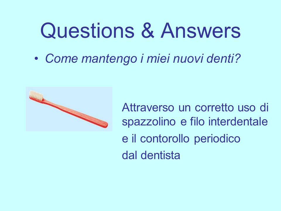 Questions & Answers Come mantengo i miei nuovi denti? Attraverso un corretto uso di spazzolino e filo interdentale e il contorollo periodico dal denti