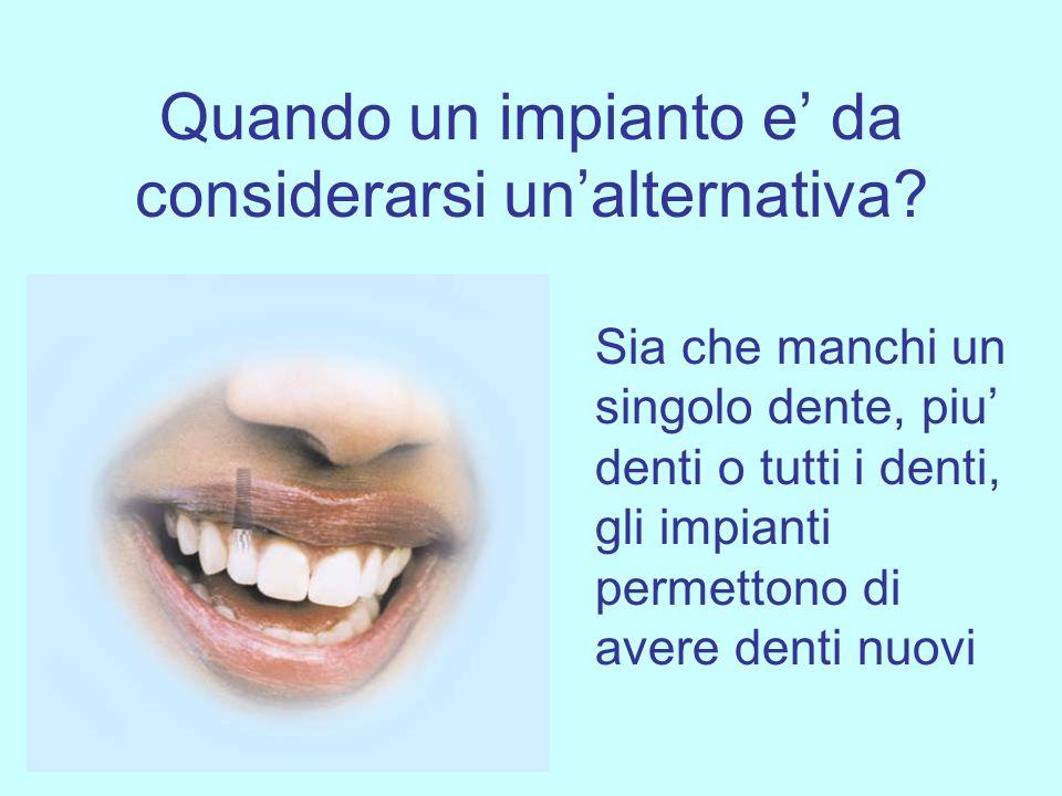 Quando un impianto e da considerarsi unalternativa? Sia che manchi un singolo dente, piu denti o tutti i denti, gli impianti permettono di avere denti