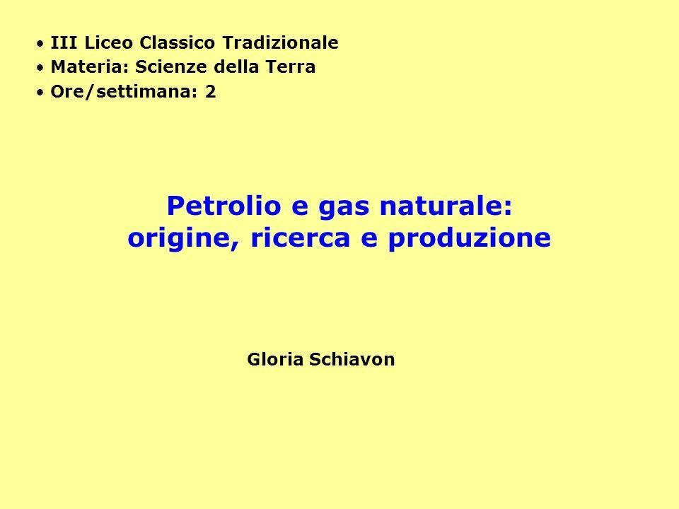 Petrolio e gas naturale: origine, ricerca e produzione III Liceo Classico Tradizionale Materia: Scienze della Terra Ore/settimana: 2 Gloria Schiavon