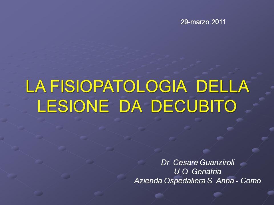 LA FISIOPATOLOGIA DELLA LESIONE DA DECUBITO Dr. Cesare Guanziroli U.O. Geriatria Azienda Ospedaliera S. Anna - Como 29-marzo 2011