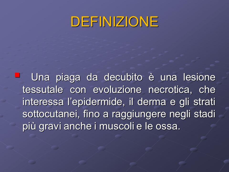 DEFINIZIONE Una piaga da decubito è una lesione tessutale con evoluzione necrotica, che interessa lepidermide, il derma e gli strati sottocutanei, fin